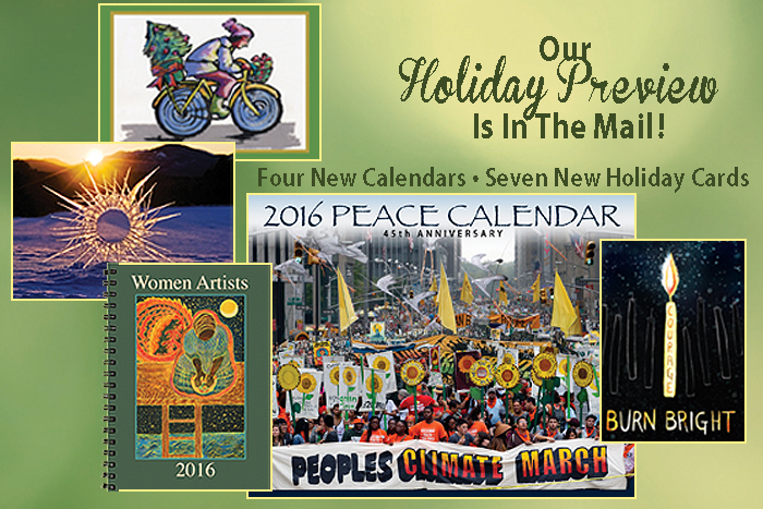 Featuring the 2016 Peace Calendar - the 45th edition - and still our most popular product! It's a powerful calendar! And there are seven - not four - new holiday cards. The magnificently functional Women Artists Datebook, the 2016 Poster Calendar and the new Mini Poster Calendar, for refrigerators everywhere, complete our holiday offerings. Enjoy!