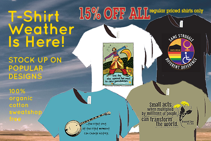 "T-Shirt weather is here! Get 15% off all regularly priced T-Shirts. 100% organic cotton, sweatshop-free. Great new and popular designs including Pete Seeger ""The Right Song at the Right Moment Can Change History"", Howard Zinn ""Small Acts, When Multiplied by Millions of People, Can Transform The World"", Same Struggle Different Difference, ""One Day She Opened the Door to New Possibilities"" by Marylou Falstreau, Black Lives Matter and more!"